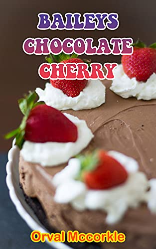 BAILEYS CHOCOLATE CHERRY: 150 recipe Delicious and Easy The...